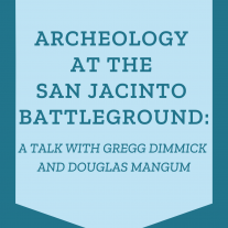 """Text on a blue background; text reads """"Archeology at the San Jacinto Battleground: A Talk with Gregg Dimmick and Douglas Mangum"""""""